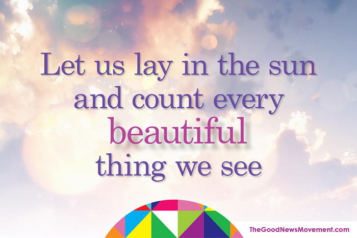 Let us lay in the sun and count every beautiful thing we see