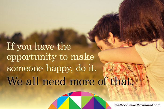 If you have the opportunity to make someone happy, do it
