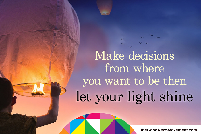 Make decisions from where you want to be then let your light shine